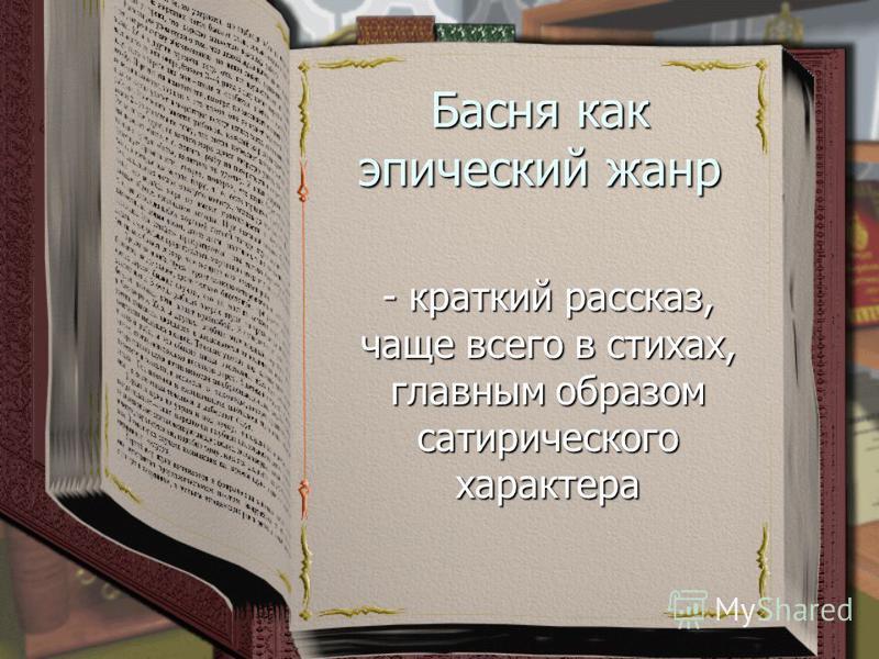 Басня как эпический жанр - краткий рассказ, чаще всего в стихах, главным образом сатирического характера
