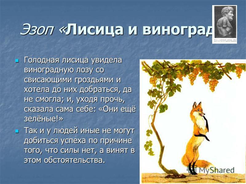 Эзоп «Лисица и виноград» Голодная лисица увидела виноградную лозу со свисающими гроздьями и хотела до них добраться, да не смогла; и, уходя прочь, сказала сама себе: «Они ещё зелёные!» Голодная лисица увидела виноградную лозу со свисающими гроздьями
