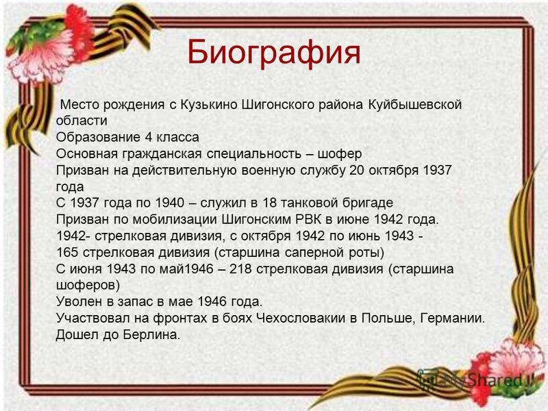 Биография Место рождения с Кузькино Шигонского района Куйбышевской области Образование 4 класса Основная гражданская специальность – шофер Призван на действительную военную службу 20 октября 1937 года С 1937 года по 1940 – служил в 18 танковой бригад