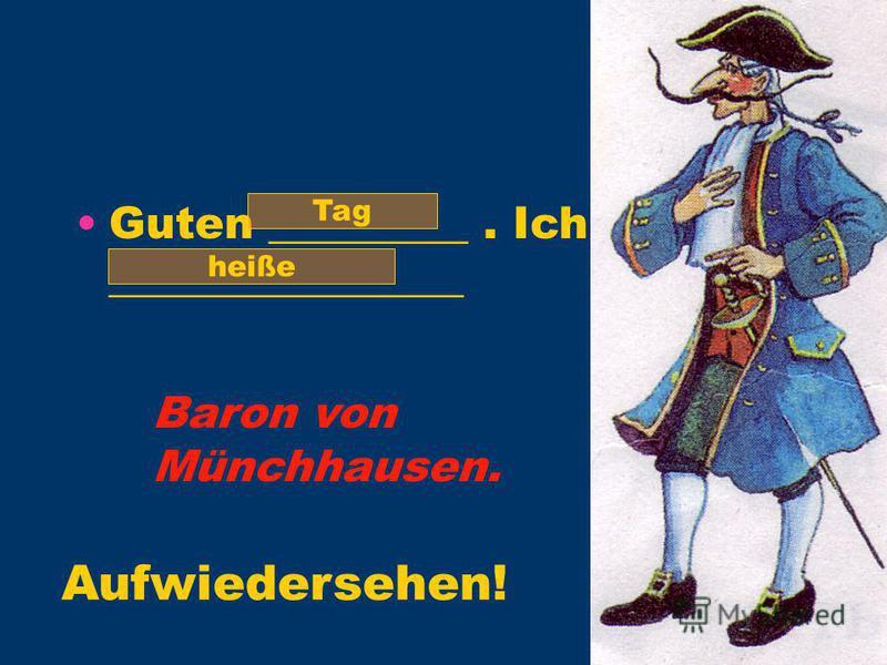 Guten _________. Ich ________________ Tag heiße Baron von Münchhausen. Aufwiedersehen!