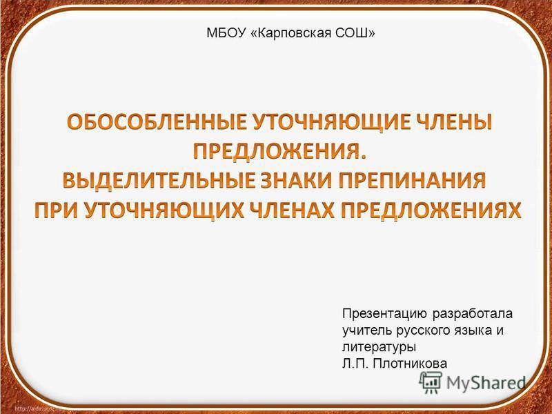 МБОУ «Карповская СОШ» Презентацию разработала учитель русского языка и литературы Л.П. Плотникова