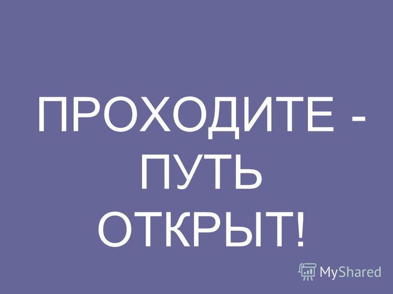 ПРОХОДИТЕ - ПУТЬ ОТКРЫТ!