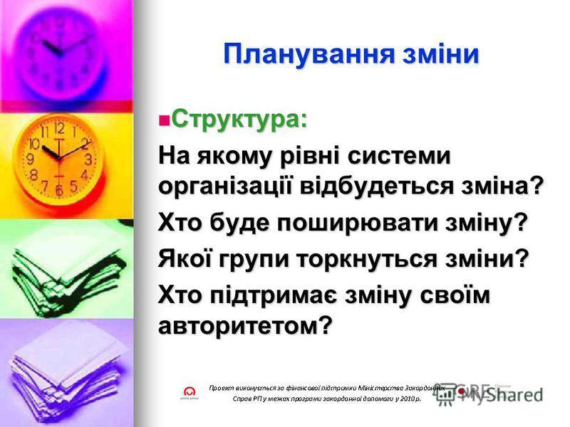 Планування зміни Структура: Структура: На якому рівні системи організації відбудеться зміна? Хто буде поширювати зміну? Якої групи торкнуться зміни? Хто підтримає зміну своїм авторитетом?
