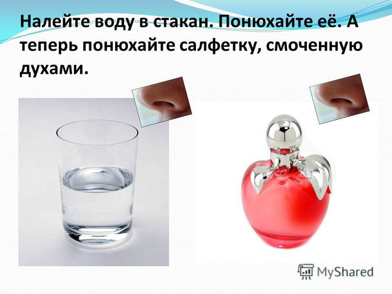 Налейте воду в стакан. Понюхайте её. А теперь понюхайте салфетку, смоченную духами.