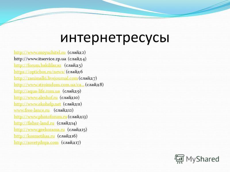 интернет ресурсы http://www.moyuchitel.ruhttp://www.moyuchitel.ru (слайд 2) http://www.itservice.zp.ua (слайд 4) http://forum.bakililar.azhttp://forum.bakililar.az (слайд 5) https://opticbox.ru/news/https://opticbox.ru/news/ (слайд 6 http://zanimalki