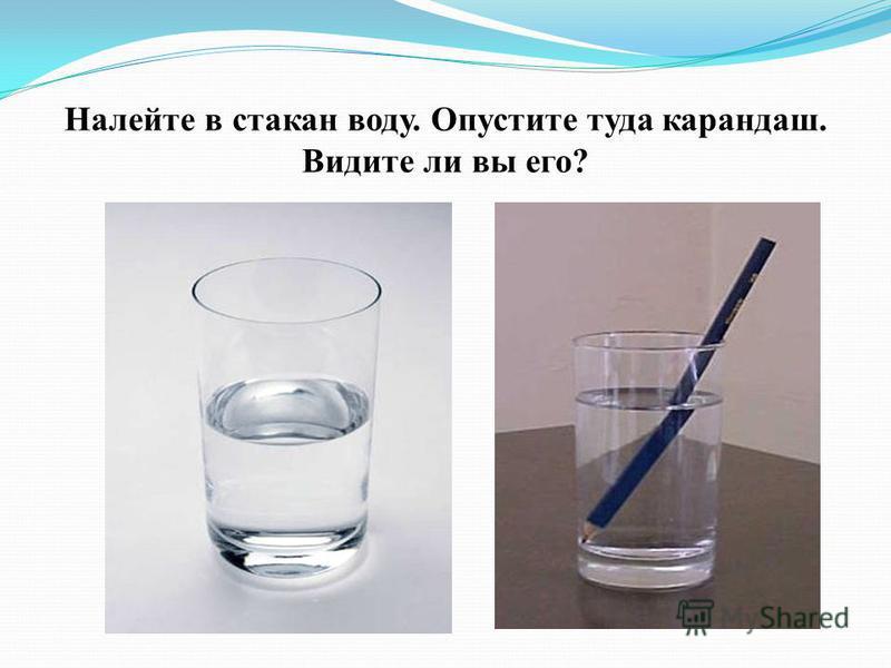 Налейте в стакан воду. Опустите туда карандаш. Видите ли вы его?