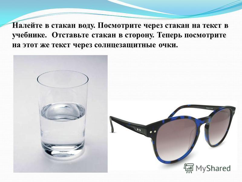 Налейте в стакан воду. Посмотрите через стакан на текст в учебнике. Отставьте стакан в сторону. Теперь посмотрите на этот же текст через солнцезащитные очки.