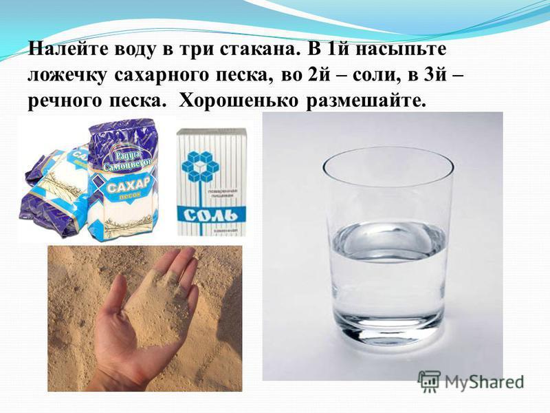 Налейте воду в три стакана. В 1 й насыпьте ложечку сахарного песка, во 2 й – соли, в 3 й – речного песка. Хорошенько размешайте.