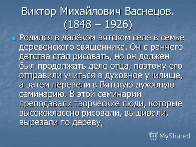 Виктор Михайлович Васнецов. (1848 – 1926) Родился в далёком вятском селе в семье деревенского священника. Он с раннего детства стал рисовать, но он должен был продолжать дело отца, поэтому его отправили учиться в духовное училище, а затем перевели в