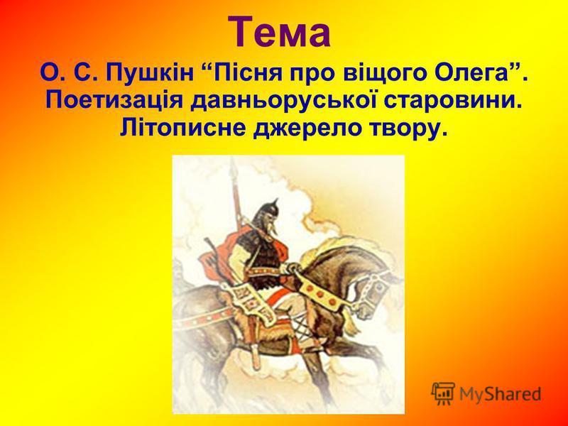 Тема О. С. Пушкін Пісня про віщого Олега. Поетизація давньоруської старовини. Літописне джерело твору.