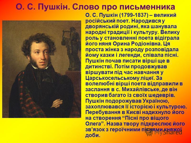 О. С. Пушкін. Слово про письменника О. С. Пушкін (1799-1837) – великий російський поет. Народився у дворянській родині, яка шанувала народні традиції і культуру. Велику роль у становленні поета відіграла його няня Орина Родіонівна. Ця проста жінка з