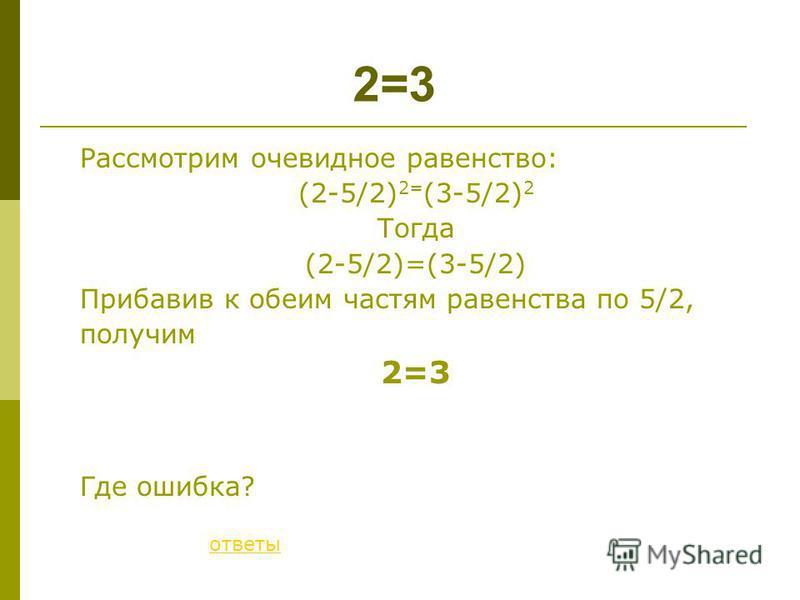 Рассмотрим очевидное равенство: (2-5/2) 2= (3-5/2) 2 Тогда (2-5/2)=(3-5/2) Прибавив к обеим частям равенства по 5/2, получим 2=3 Где ошибка? 2=3 ответы