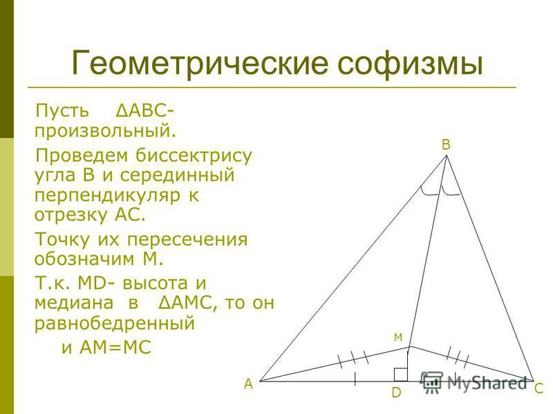 Пусть Δ АВС- произвольный. Проведем биссектрису угла В и серединный перпендикуляр к отрезку АС. Точку их пересечения обозначим М. Т.к. MD- высота и медиана в Δ АМС, то он равнобедренный и АМ=МС Геометрические софизмы м А В С D