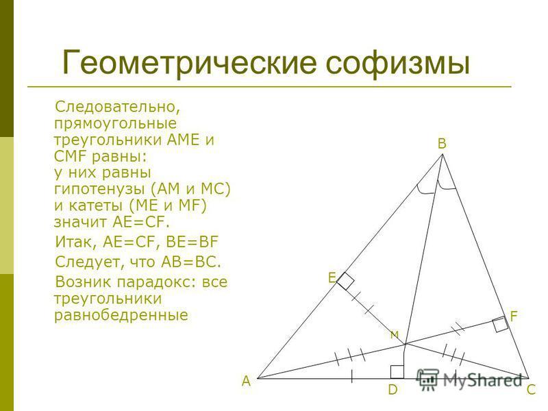 Геометрические софизмы Следовательно, прямоугольные треугольники АМЕ и CMF равны: у них равны гипотенузы (АМ и МС) и катеты (ME и MF) значит AE=CF. Итак, АЕ=СF, BE=BF Следует, что AB=BC. Возник парадокс: все треугольники равнобедренные м А В D E F C