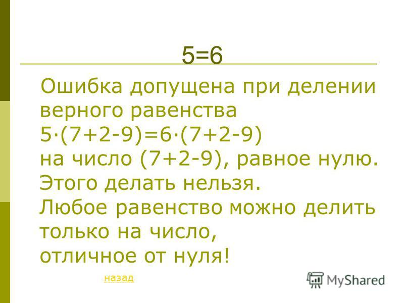 5=6 Ошибка допущена при делении верного равенства 5·(7+2-9)=6·(7+2-9) на число (7+2-9), равное нулю. Этого делать нельзя. Любое равенство можно делить только на число, отличное от нуля! назад