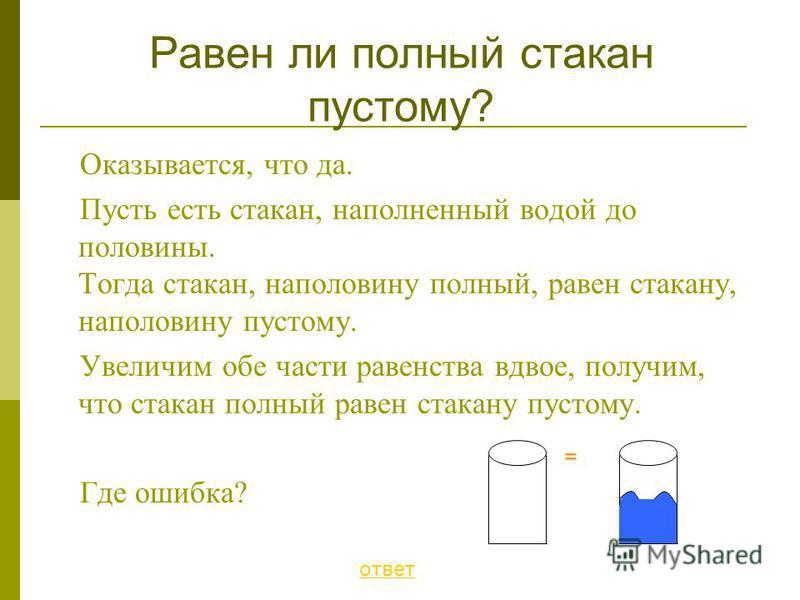 Оказывается, что да. Пусть есть стакан, наполненный водой до половины. Тогда стакан, наполовину полный, равен стакану, наполовину пустому. Увеличим обе части равенства вдвое, получим, что стакан полный равен стакану пустому. Где ошибка? Равен ли полн