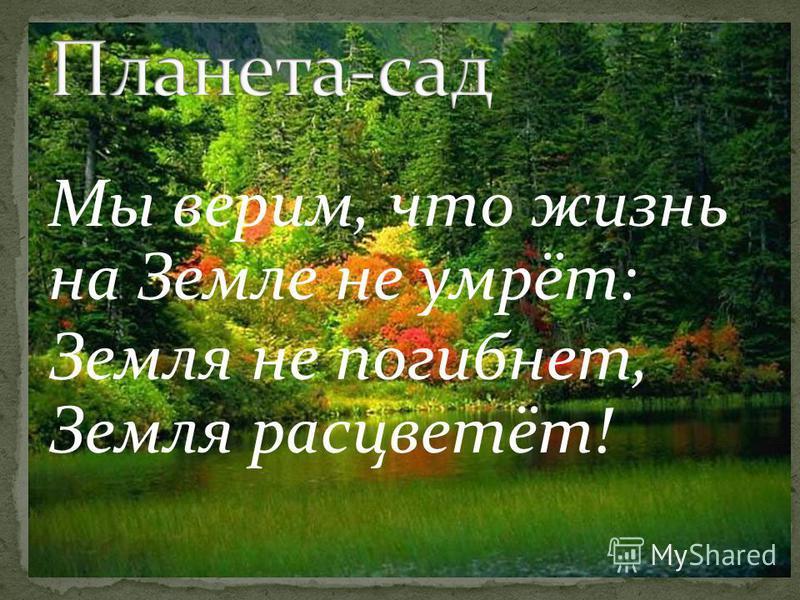 Мы верим, что жизнь на Земле не умрёт: Земля не погибнет, Земля расцветёт!