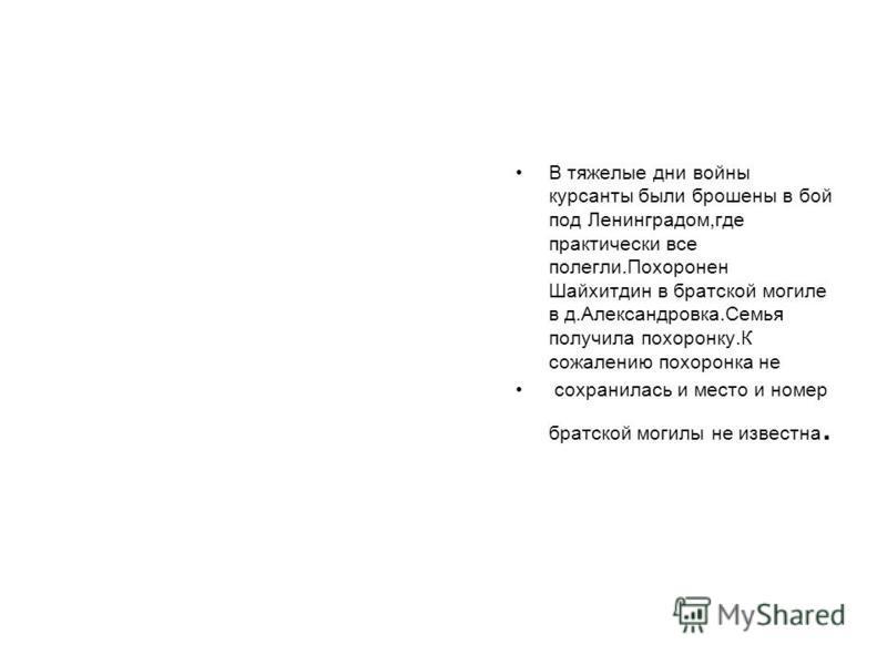 В тяжелые дни войны курсанты были брошены в бой под Ленинградом,где практически все полегли.Похоронен Шайхитдин в братской могиле в д.Александровка.Семья получила похоронку.К сожалению похоронка не сохранилась и место и номер братской могилы не извес
