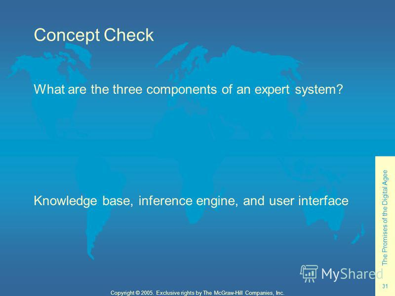The Promises of the Digital Agee 31 Copyright © 2005. Exclusive rights by The McGraw-Hill Companies, Inc. Concept Check What are the three components of an expert system? Knowledge base, inference engine, and user interface