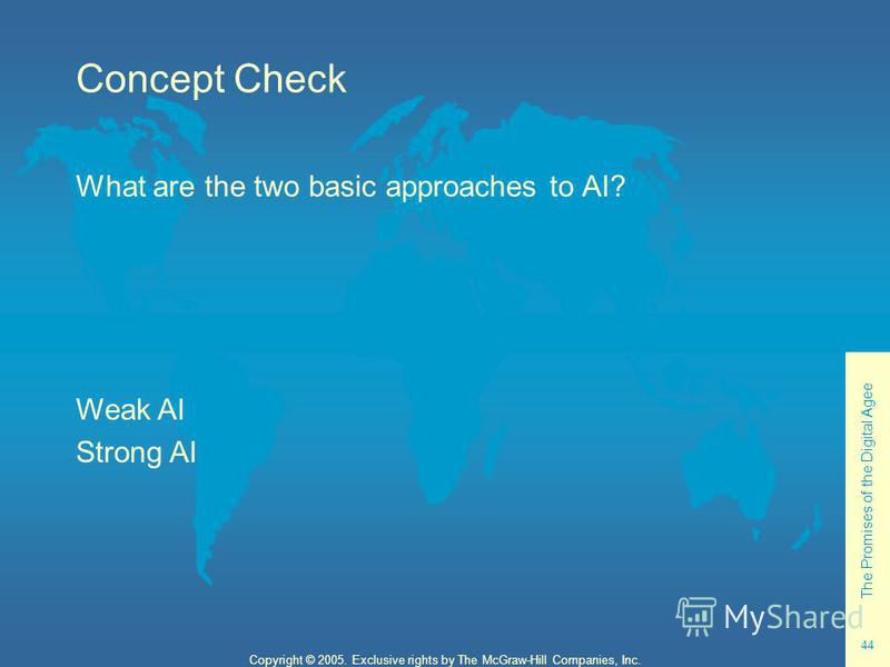 The Promises of the Digital Agee 44 Copyright © 2005. Exclusive rights by The McGraw-Hill Companies, Inc. Concept Check What are the two basic approaches to AI? Weak AI Strong AI