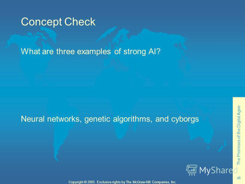 The Promises of the Digital Agee 48 Copyright © 2005. Exclusive rights by The McGraw-Hill Companies, Inc. Concept Check What are three examples of strong AI? Neural networks, genetic algorithms, and cyborgs