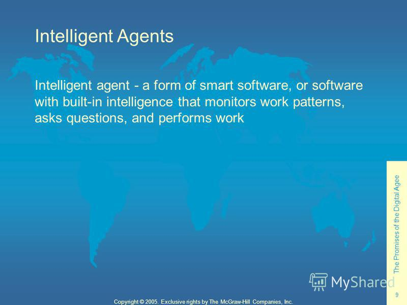 The Promises of the Digital Agee 9 Copyright © 2005. Exclusive rights by The McGraw-Hill Companies, Inc. Intelligent Agents Intelligent agent - a form of smart software, or software with built-in intelligence that monitors work patterns, asks questio