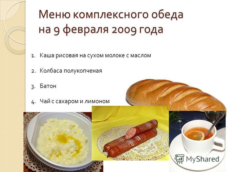 Меню комплексного обеда на 9 февраля 2009 года 1. Каша рисовая на сухом молоке с маслом 2. Колбаса полукопченая 3. Батон 4. Чай с сахаром и лимоном