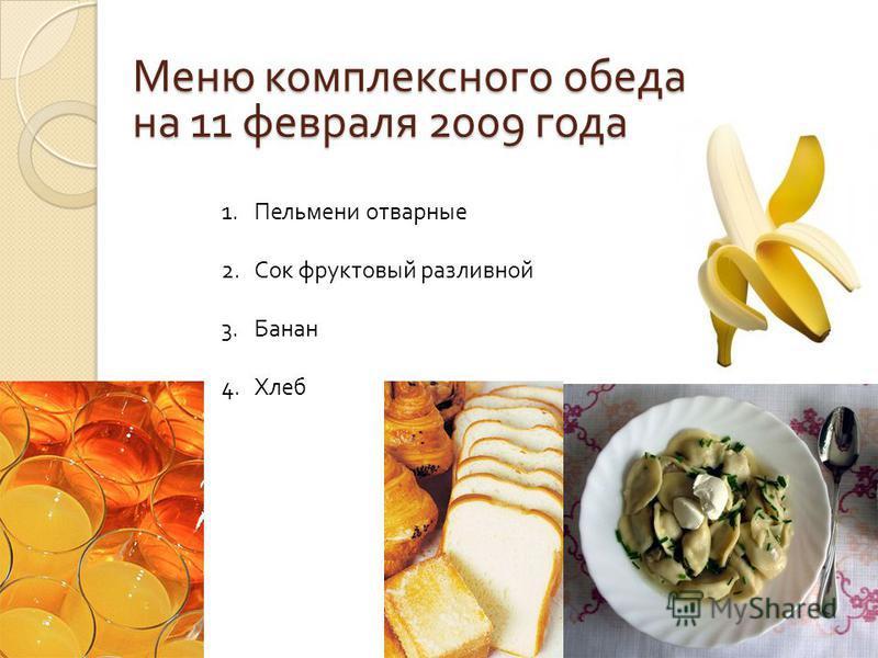Меню комплексного обеда на 11 февраля 2009 года 1. Пельмени отварные 2. Сок фруктовый разливной 3. Банан 4.Хлеб