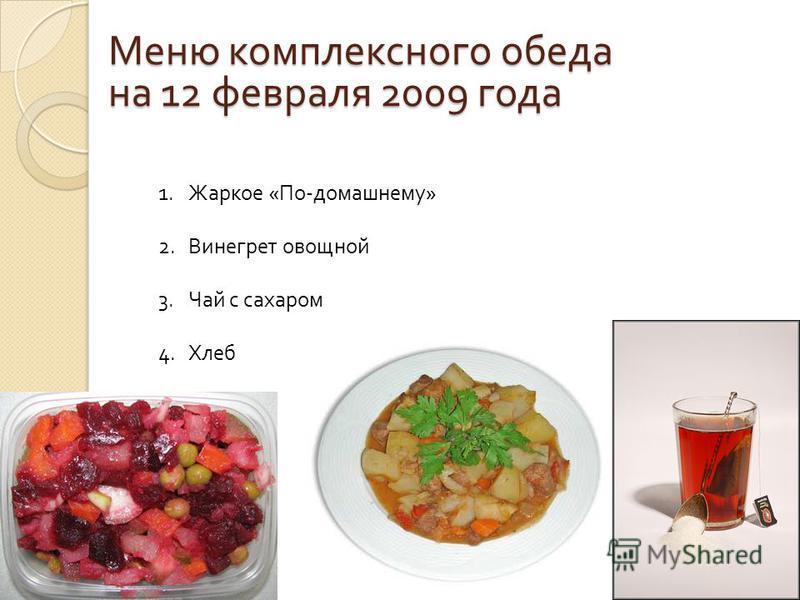 Меню комплексного обеда на 12 февраля 2009 года 1. Жаркое «По-домашнему» 2. Винегрет овощной 3. Чай с сахаром 4.Хлеб