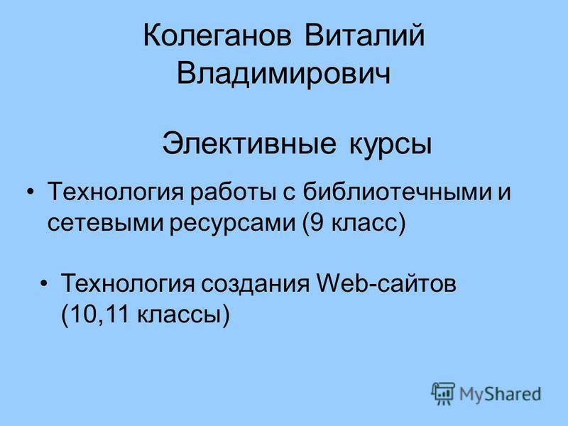 Колеганов Виталий Владимирович Технология работы с библиотечными и сетевыми ресурсами (9 класс) Элективные курсы Технология создания Web-сайтов (10,11 классы)