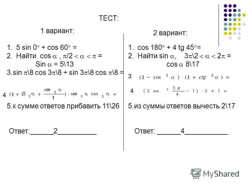 1. cos 180 + 4 tg 45 = 2. Найти sin, 3 \2 2 = cos 8\17 5. из суммы ответов вычесть 2\17 1.5 sin 0 + cos 60 = 2. Найти cos, /2 = Sin = 5\13 3. sin \8 cos 3 \8 + sin 3 \8 cos \8 = 5. к сумме ответов прибавить 11\26 Ответ:______2__________ Ответ: ______