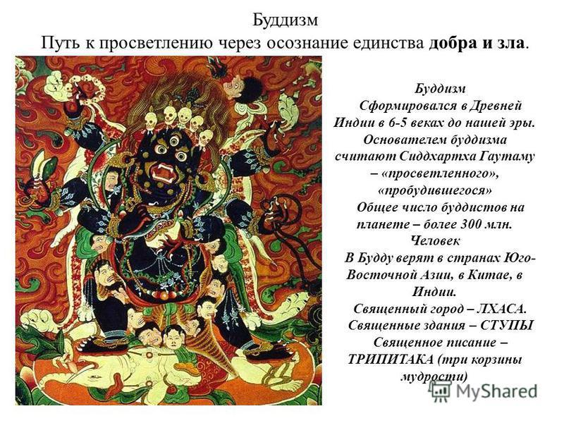 Буддизм Путь к просветлению через осознание единства добра и зла. Буддизм Сформировался в Древней Индии в 6-5 веках до нашей эры. Основателем буддизма считают Сиддхартха Гаутаму – «просветленного», «пробудившегося» Общее число буддистов на планете –