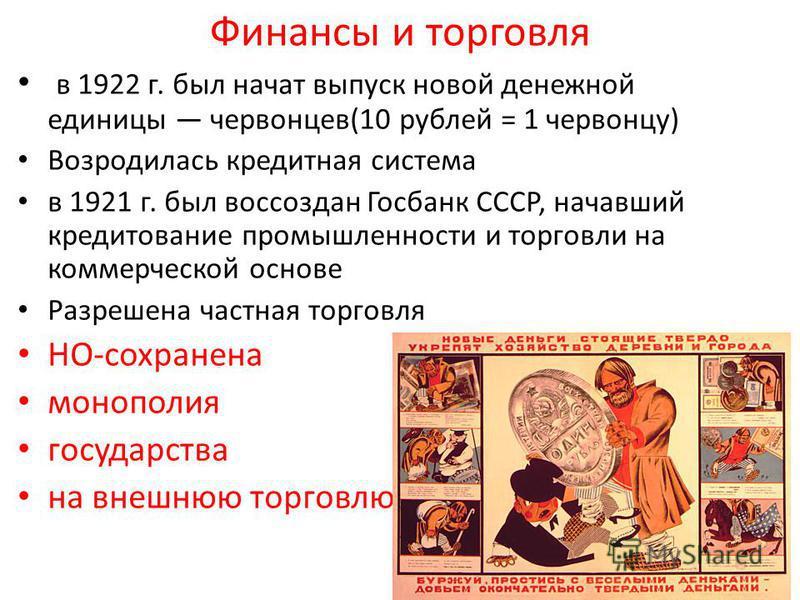 Финансы и торговля в 1922 г. был начат выпуск новой денежной единицы червонцев(10 рублей = 1 червонцу) Возродилась кредитная система в 1921 г. был воссоздан Госбанк СССР, начавший кредитование промышленности и торговли на коммерческой основе Разрешен
