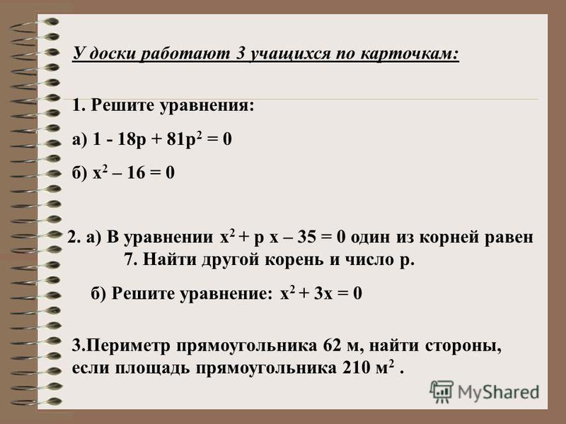 У доски работают 3 учащихся по карточкам: 1. Решите уравнения: а) 1 - 18 р + 81 р 2 = 0 б) х 2 – 16 = 0 2. а) В уравнении х 2 + р х – 35 = 0 один из корней равен 7. Найти другой корень и число р. б) Решите уравнение: х 2 + 3 х = 0 3. Периметр прямоуг
