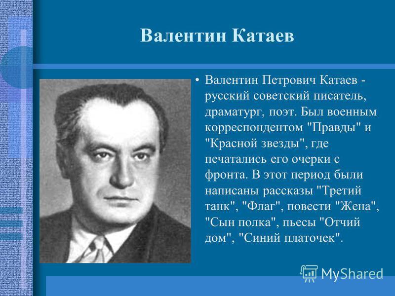 Валентин Катаев Валентин Петрович Катаев - русский советский писатель, драматург, поэт. Был военным корреспондентом