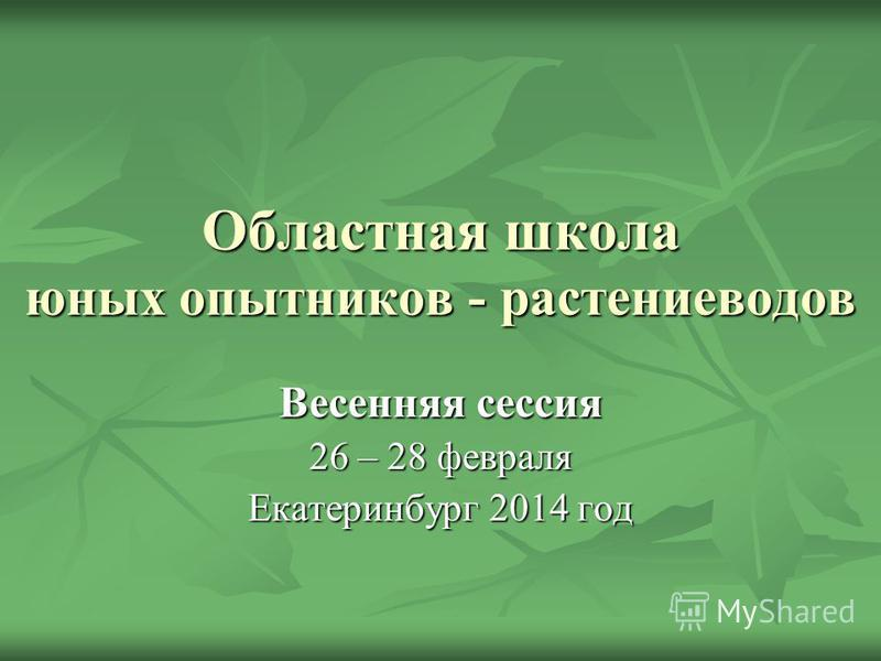 Областная школа юных опытников - растениеводов Весенняя сессия 26 – 28 февраля Екатеринбург 2014 год
