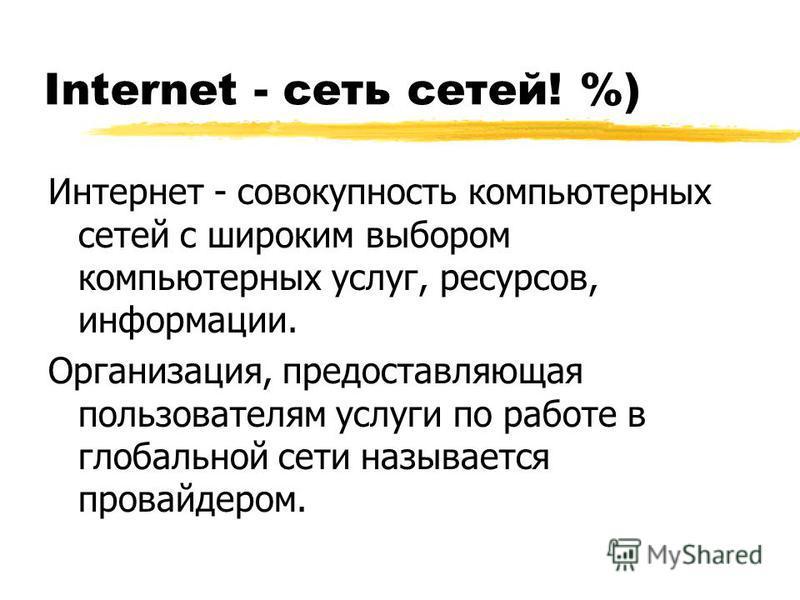 Internet - сеть сетей! %) Интернет - совокупность компьютерных сетей с широким выбором компьютерных услуг, ресурсов, информации. Организация, предоставляющая пользователям услуги по работе в глобальной сети называется провайдером.