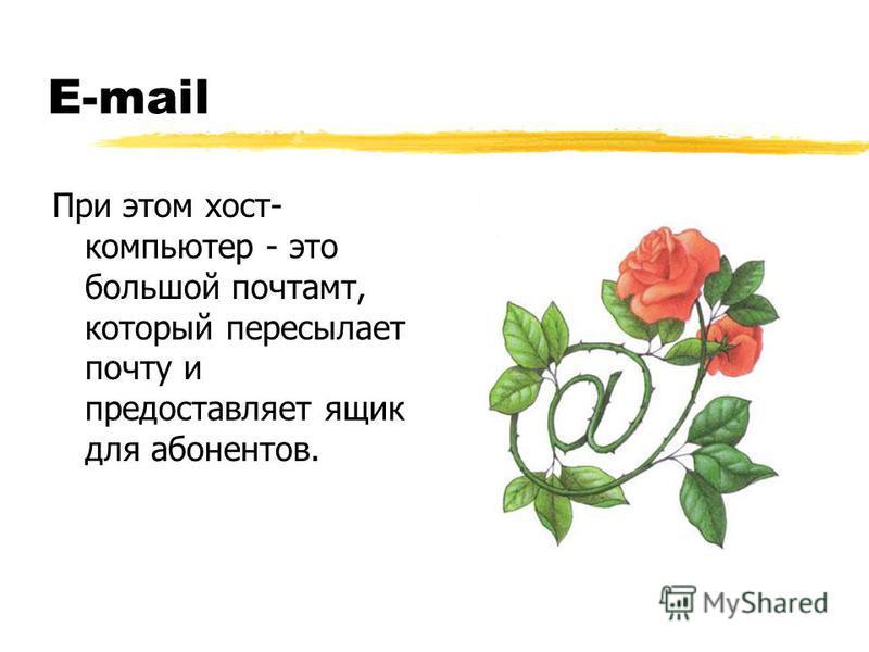 E-mail При этом хост- компьютер - это большой почтамт, который пересылает почту и предоставляет ящик для абонентов.