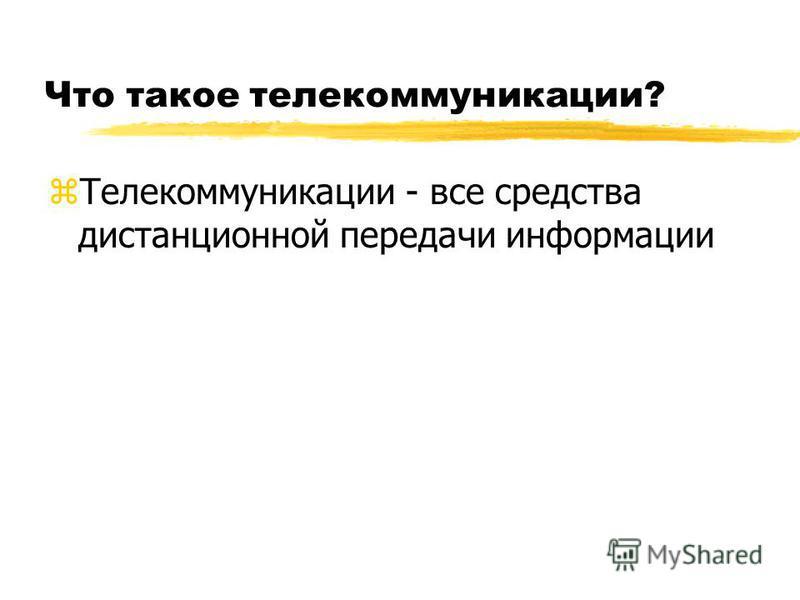 Что такое телекоммуникации? z Телекоммуникации - все средства дистанционной передачи информации