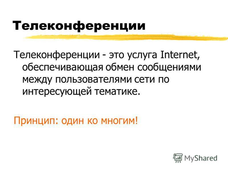 Телеконференции Телеконференции - это услуга Internet, обеспечивающая обмен сообщениями между пользователями сети по интересующей тематике. Принцип: один ко многим!