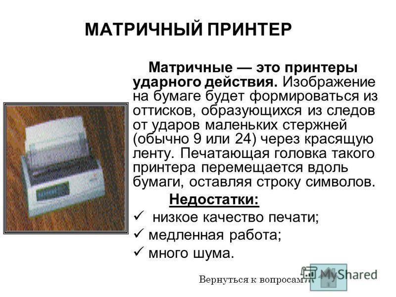 МАТРИЧНЫЙ ПРИНТЕР Матричные это принтеры ударного действия. Изображение на бумаге будет формироваться из оттисков, образующихся из следов от ударов маленьких стержней (обычно 9 или 24) через красящую ленту. Печатающая головка такого принтера перемеща