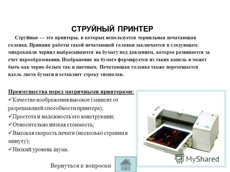 СТРУЙНЫЙ ПРИНТЕР Струйные это принтеры, в которых используется чернильная печатающая головка. Принцип работы такой печатающей головки заключается в следующем: микро капли чернил выбрасываются на бумагу под давлением, которое развивается за счет пароо