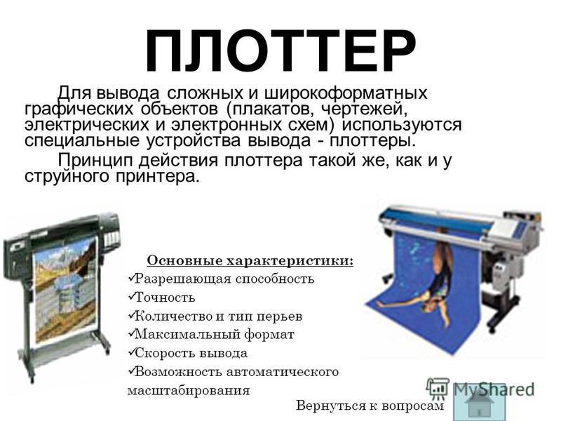 ПЛОТТЕР Для вывода сложных и широкоформатных графических объектов (плакатов, чертежей, электрических и электронных схем) используются специальные устройства вывода - плоттеры. Принцип действия плоттера такой же, как и у струйного принтера. Вернуться