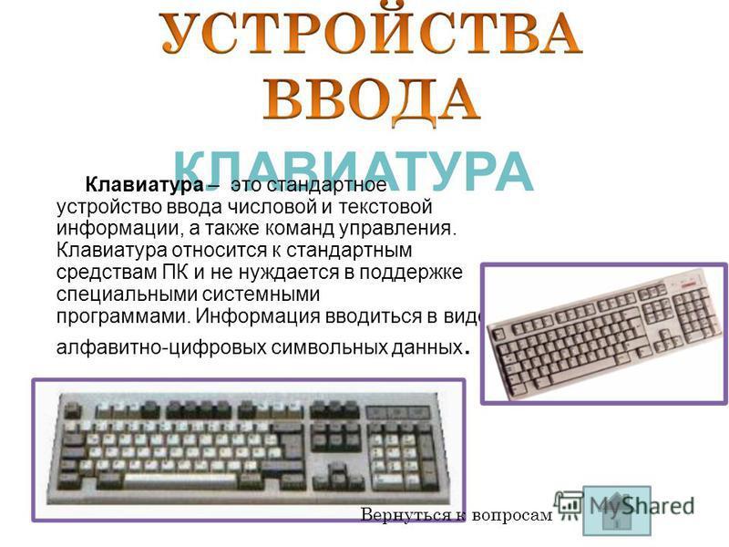 КЛАВИАТУРА Клавиатура – это стандартное устройство ввода числовой и текстовой информации, а также команд управления. Клавиатура относится к стандартным средствам ПК и не нуждается в поддержке специальными системными программами. Информация вводиться