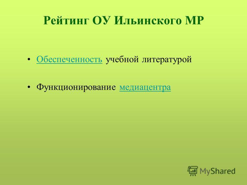 Рейтинг ОУ Ильинского МР Обеспеченность учебной литературой Обеспеченность Функционирование медиацентра