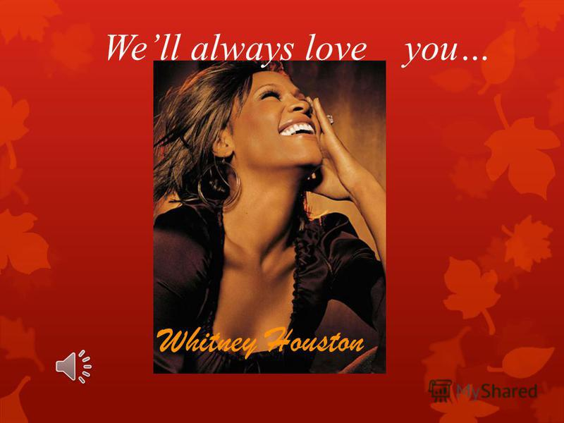 Well always love you… Whitney Houston