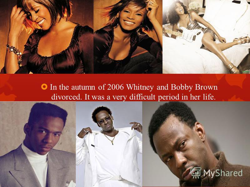 In the autumn of 2006 Whitney and Bobby Brown divorced. It was a very difficult period in her life.