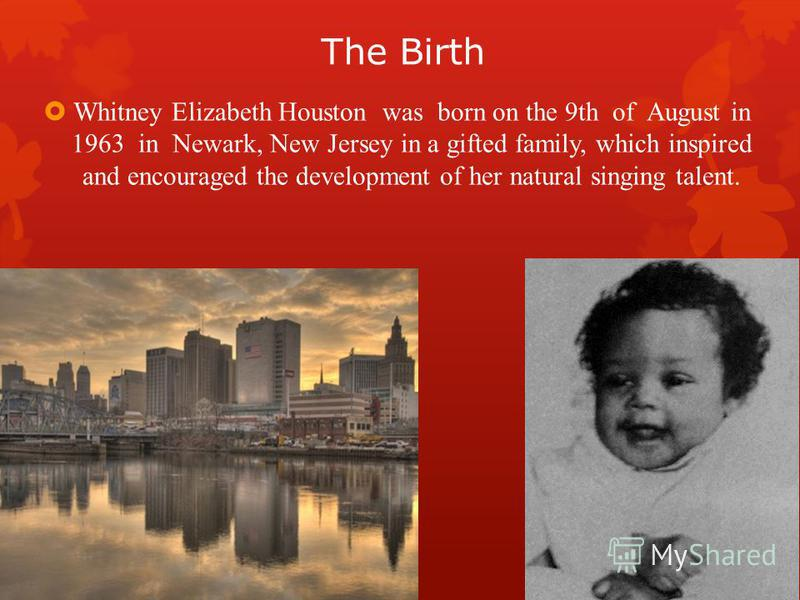 The Birth Whitney Elizabeth Houston was born on the 9th of August in 1963 in Newark, New Jersey in a gifted family, which inspired and encouraged the development of her natural singing talent.