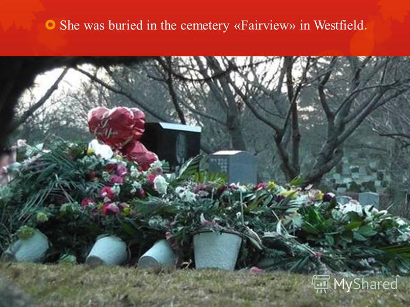 She was buried in the cemetery «Fairview» in Westfield.