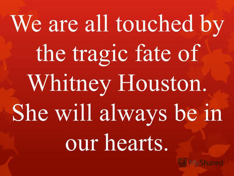 We are all touched by the tragic fate of Whitney Houston. She will always be in our hearts.